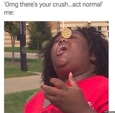 """OMG there's your crush....act normal. Me:"" i'm awkward"