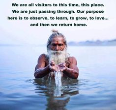 Todos somos visitantes de este tiempo, de este lugar. Solo estamos de paso. Nuestro propósito aquí es observar, aprender, crecer, amar... y después regresamos a casa.