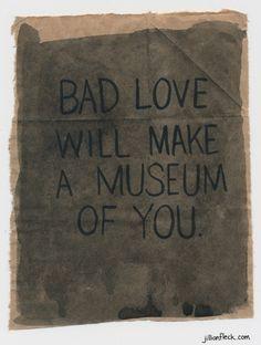jillianfleck:  Bad Love Will Make a Museum of You by Jillian Fleck