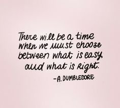There will be a time When we must choose between what is easy and what is right. ~ A Dumbeldore
