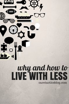 Why and How to Live with Less | caretacticsblog.com
