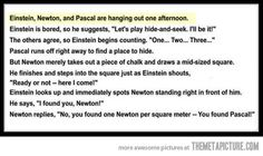 So Einstein, Newton and Pascal are hanging out… HILARIOUS.
