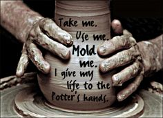 A lump of clay – no life – unanimated – uninspired, Left to the hands of the Potter. He pushes and prods with the strength of His hands. He manipulates with the tenderness of His fingers And create. The Potter's Hand, Jesus E Maria, Soli Deo Gloria, Give It To Me, Just For You, My Jesus, Jesus Help, My Lord, Dear Lord