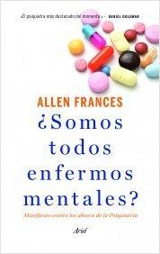 ¿Somos todos enfermos mentales?: manifiesto contra los abusos de la psiquiatría / Allen Frances. Ariel, 2014