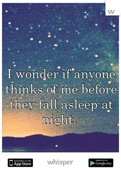 I wonder if anyone thinks of me before they fall asleep at night.