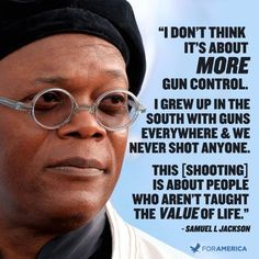 A quote from Samuel L Jackson - I couldn't agree more! Please, if everyone taught love, acceptance, and instilled self-worth into each and every child, If they love themselves and believe they are valuable they will see that same value in others and would not be able to commit such crimes against humanity! In the end it's all about LOVE!