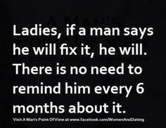 This is TRUE - He will do it, on his Own Time:  Ladies, If a man says he will fix it, he will.  There is no need to remind him every 6 months about it.  [House Repair, Home Maintenance Care]