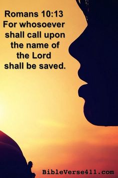 whosoever shall call upon the name of the Lord shall be saved.  Romans 10:13  Bible Verse 411