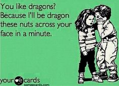 You like dragons? Because Ill be dragon these nuts across your face in a minute. #ecards #someecards #funny