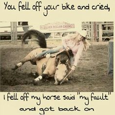 "Yes!!  you fell off your bike and cried, I fell off my horse and said ""my fault"" and got back on."