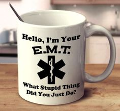Are you a certified E.M.T.? Show them your sense of humor with this perfect mug. 11oz and 15oz versions available.