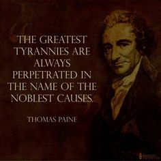 """""""The greatest tyrannies are always perperated in the name of the noblest causes."""" Thomas Paine quote"""