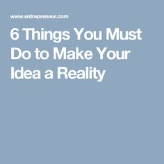 6 Things You Must Do to Make Your Idea a Reality