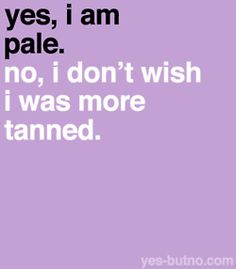 pretty much! If I go on vacation and get a little tanned, great! I'm not going to go out of my way for it.