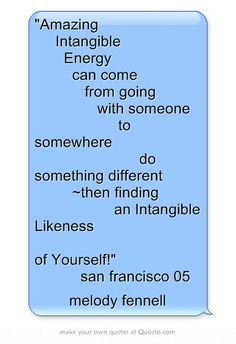 Amazing   Intangible    Energy     can come       from going        with someone           to somewhere             do something different      ~then finding          an Intangible Likeness                        of Yourself!      san francisco 05