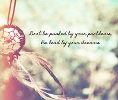 Don't be pushed by your problems, be lead by your dreams.
