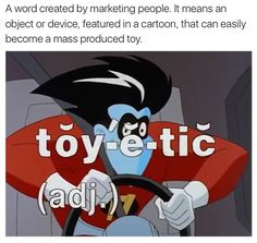 It means an object or device, featured in a cartoon, that can easily become a mass produced toy. Eat Your Heart Out, Freak Out, A Cartoon, Sonic The Hedgehog, Disney Characters, Fictional Characters, How To Become, Tv Shows, Fantasy