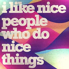 People who say nice things, the ones who encourage you to follow your dreams. Those are the best people..