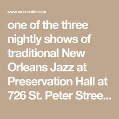 one of the three nightly shows of traditional New Orleans Jazz at Preservation Hall at 726 St. Peter Street. Buy tickets at the door about 30 minutes before the 8 p.m., 9 p.m. or 10 p.m. concerts for between $15 -$20