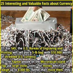 25 Interesting and Valuable Facts about Currency | 01. For $45, the U.S. Bureau of Engraving and Printing will sell you a 5-lb bag with $10,000 worth of shredded U.S. currency. | 02.  If you win the million dollar prize on the McDonald's monopoly game, they actually pay you $50,000 per year for 20 years.