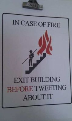 In case of fire, exit building BEFORE tweeting about it. Bwahahaha! So true.