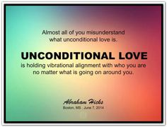 Almost all of you misunderstand what unconditional love is. Unconditional love is holding vibrational alignment with who you are no matter what is going on around you. Abraham-Hicks Quotes (AHQ2793) #workshop #love
