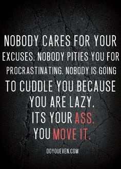 Nobody cares for your excuses, nobody pities you for procrastinating.  Nobody is going to cuddle you because you are lazy.  It's your add, you move it.