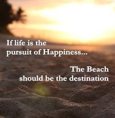If life is the pursuit of Happiness... The Beach should be the destination.