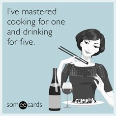 I've mastered cooking for one and drinking for five.