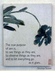 The true purpose of zen is, to see things as they are, to observe things as they are, and to let everything go as it goes. (Shunryu Suzuki) image from zen wall art quotes purpose Draw & Wings. Zen Quotes, Yoga Quotes, Wisdom Quotes, Life Quotes, Zen Sayings, Qoutes, Quotations, Inspiring Quotes, Taoism Quotes