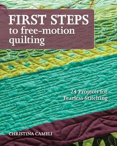 Christina Cameli –– Baby steps to awesome quilting • Just start stitching! Practice free-motion quilting with 24 easy-to-achieve projects • You'll make simple quilts, embellish kitchen towels and clot