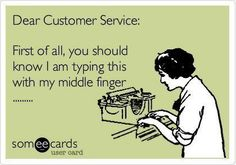 !  Dear Customer Service,  First of all you should know I am typing this with my middle finger.