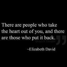 There are people who take the heart out of you, and there are those who put it back..