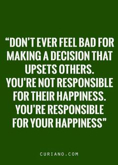 Don't ever feel bad about making a decision that upsets others. You're not responsible for their happiness. You're responsible for your happiness