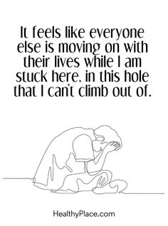 Quote on depression: It feels like everyone else is moving on with their live while I am stuck here, in this hole that I can't climb out of.www.HealthyPlace.com