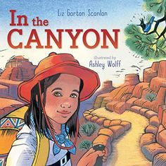 In the Canyon: Liz Garton Scanlon, Ashley Wolff: Experience the Grand Canyon thru eyes of child seeing it for first time - vistas, lizards, petroglyphs, etc.