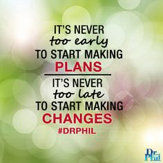 It's never too early to start making plans, and it's never too late to start making changes. #DrPhil