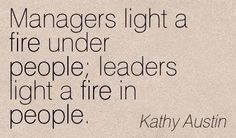 Managers light a fire under people; Leaders light a fire in people. Manager Quotes, Team Quotes, Leader Quotes, Leadership Quotes, Teamwork Quotes, Workplace Motivation, Workplace Quotes, Motivational Quotes For Workplace, John Maxwell