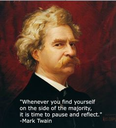 Whenever you find yourself on the side of the majority, it is time to pause and reflect.  -- Mark Twain