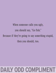 "When someone calls you ugly, you should say, ""go fish."" Because if they are going to say something stupid, then you should, too."