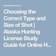 "Study the topic ""Choosing the Correct Type and Size of Shot"" from the official Alaska Hunter Ed Course Study Guide. Alaska Hunting, Hunting License, Safety Courses, Shots, Study, Type, Education, Studying, Educational Illustrations"