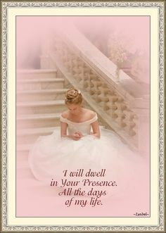 I will dwell in Your Presence. All the days of my life.