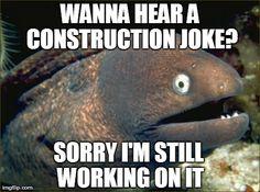 Wanna hear a construction joke?