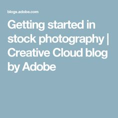 Getting started in stock photography | Creative Cloud blog by Adobe