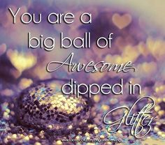 You are a big ball of awesome dipped in glitter!