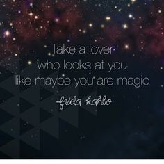 Take a lover who looks at you like maybe you are magic. -frida kahlo