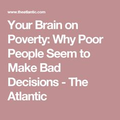 Your Brain on Poverty: Why Poor People Seem to Make Bad Decisions - The Atlantic