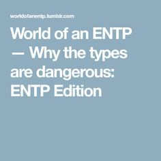World of an ENTP — Why the types are dangerous: ENTP Edition