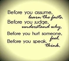 These are some good words.wise words to remember! What if we all took time to learn the facts before we made assumptions? Took time to seek understanding before we judged others actions . Great Quotes, Quotes To Live By, Me Quotes, Inspirational Quotes, Motivational, Happy Quotes, The Words, Cool Words, Quotable Quotes