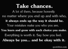 Take Chances. A lot of them, becasuse no matter where you end up and with who. it always ends up the way it should be. your mistakes make you who you are. You learn and grow with each choice you make. Everything is worth it. Say how you feel. Always be you... and be okay with it.